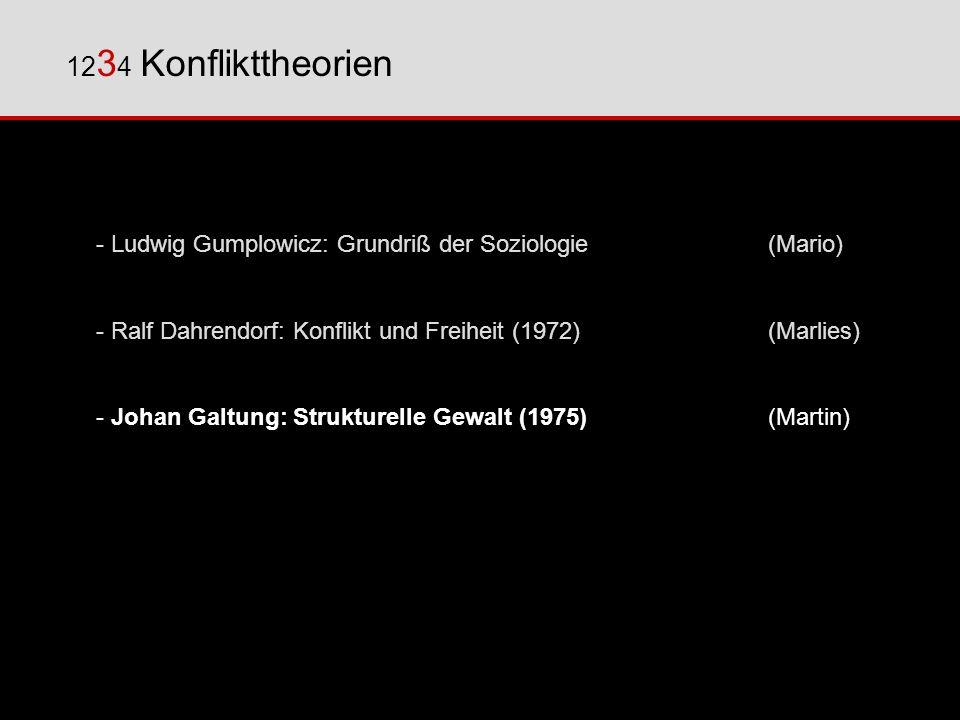 123 4 Konflikttheorien - Ludwig Gumplowicz: Grundriß der Soziologie(Mario) - Ralf Dahrendorf: Konflikt und Freiheit (1972)(Marlies) - Johan Galtung: Strukturelle Gewalt (1975)(Martin) - Dieter Senghaas: Zivilisierung wider Willen (1998) (Johannes)