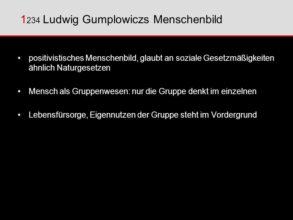 1 234 Ludwig Gumplowiczs Menschenbild positivistisches Menschenbild, glaubt an soziale Gesetzmäßigkeiten ähnlich Naturgesetzen Mensch als Gruppenwesen