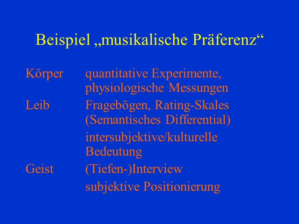 Beispiel musikalische Präferenz Körperquantitative Experimente, physiologische Messungen LeibFragebögen, Rating-Skales (Semantisches Differential) int