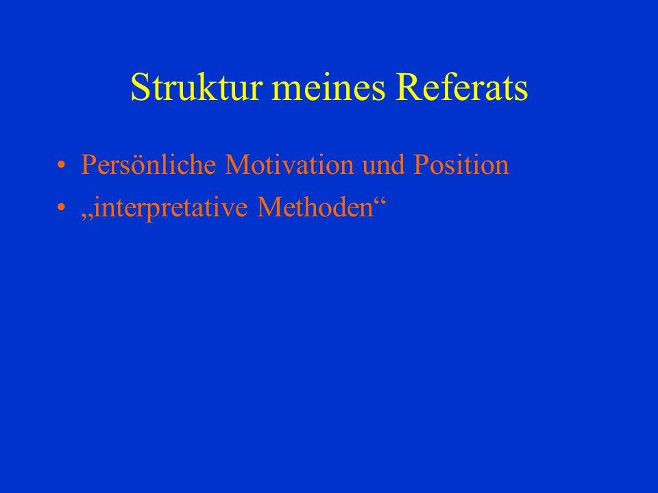 Struktur meines Referats Persönliche Motivation und Position interpretative Methoden