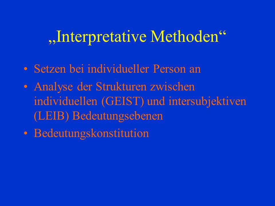 Interpretative Methoden Setzen bei individueller Person an Analyse der Strukturen zwischen individuellen (GEIST) und intersubjektiven (LEIB) Bedeutungsebenen Bedeutungskonstitution