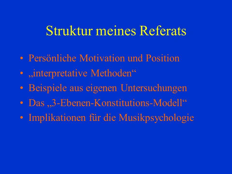 Struktur meines Referats Persönliche Motivation und Position interpretative Methoden Beispiele aus eigenen Untersuchungen Das 3-Ebenen-Konstitutions-Modell Implikationen für die Musikpsychologie