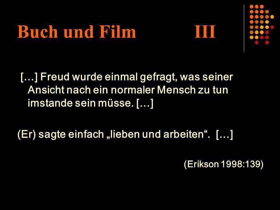 Buch und Film III […] Freud wurde einmal gefragt, was seiner Ansicht nach ein normaler Mensch zu tun imstande sein müsse. […] (Er) sagte einfach liebe