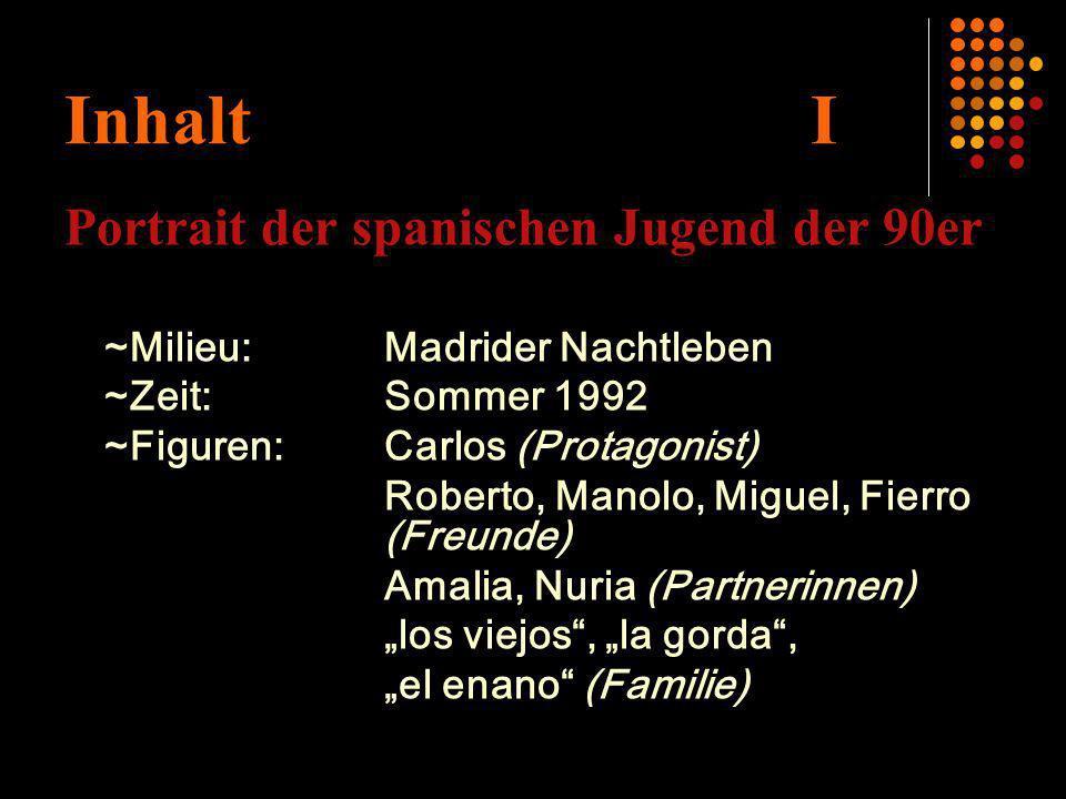 Inhalt I Portrait der spanischen Jugend der 90er ~Milieu:Madrider Nachtleben ~Zeit:Sommer 1992 ~Figuren:Carlos (Protagonist) Roberto, Manolo, Miguel,