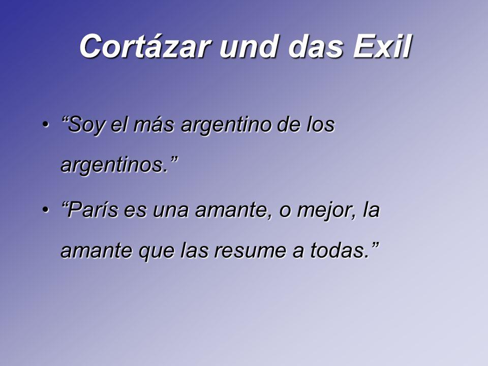 Cortázar und das Exil Soy el más argentino de los argentinos.Soy el más argentino de los argentinos. París es una amante, o mejor, la amante que las r