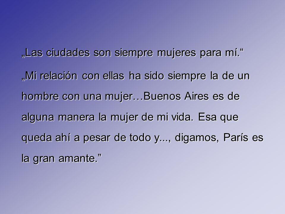 Las ciudades son siempre mujeres para mí. Mi relación con ellas ha sido siempre la de un hombre con una mujer…Buenos Aires es de alguna manera la muje