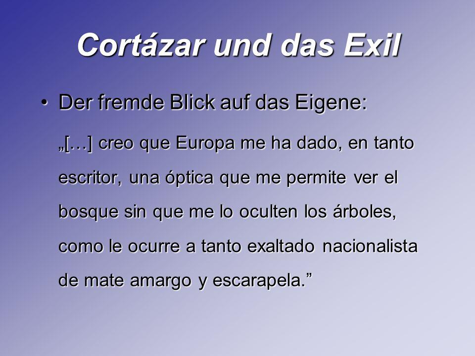 Cortázar und das Exil Der fremde Blick auf das Eigene:Der fremde Blick auf das Eigene: […] creo que Europa me ha dado, en tanto escritor, una óptica q