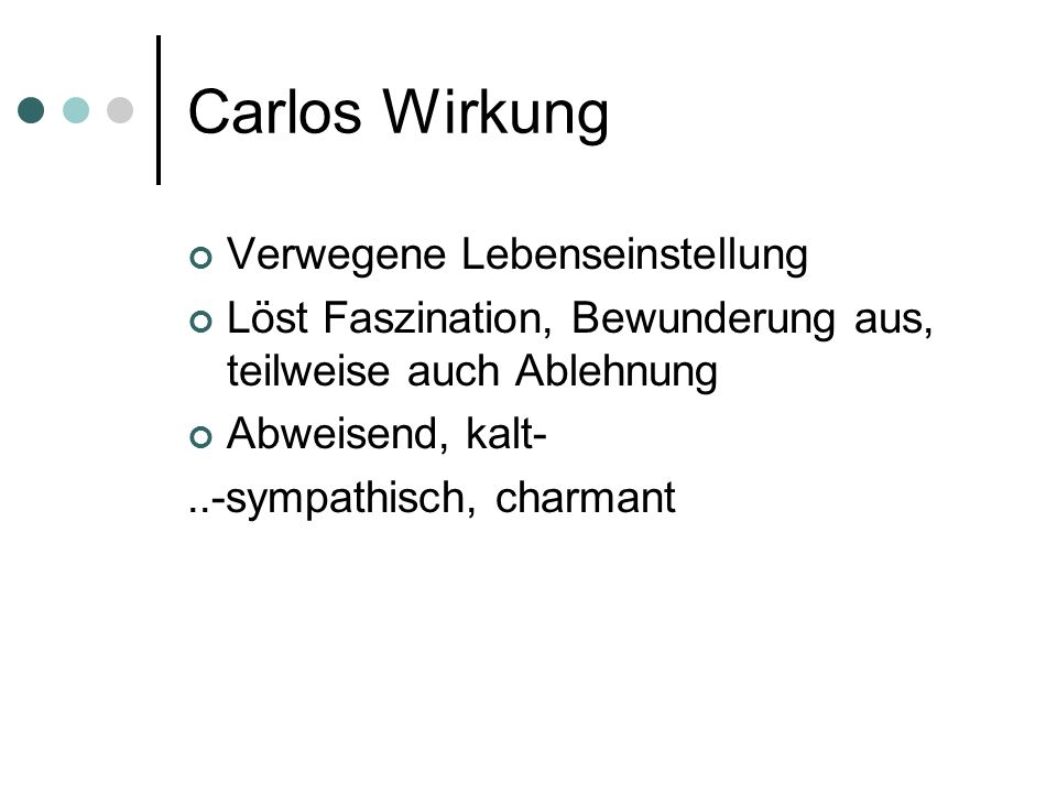 Carlos Wirkung Verwegene Lebenseinstellung Löst Faszination, Bewunderung aus, teilweise auch Ablehnung Abweisend, kalt-..-sympathisch, charmant