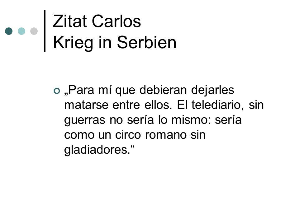 Zitat Carlos Krieg in Serbien Para mí que debieran dejarles matarse entre ellos. El telediario, sin guerras no sería lo mismo: sería como un circo rom