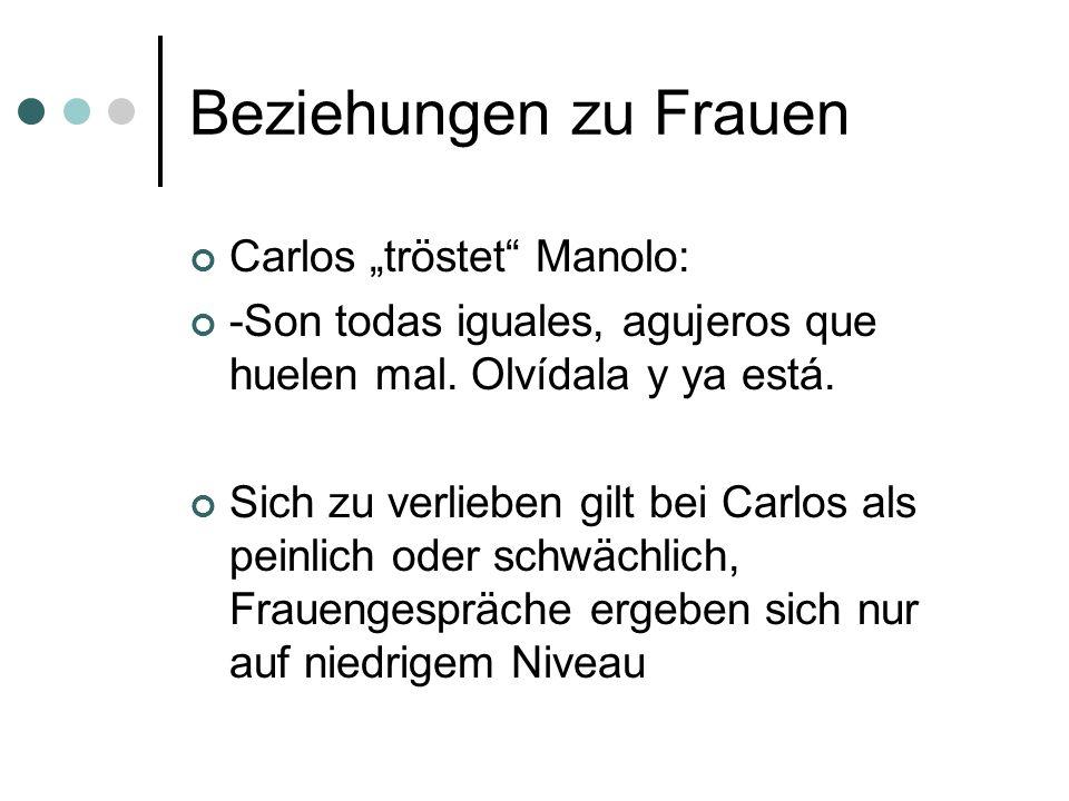 Beziehungen zu Frauen Carlos tröstet Manolo: -Son todas iguales, agujeros que huelen mal. Olvídala y ya está. Sich zu verlieben gilt bei Carlos als pe