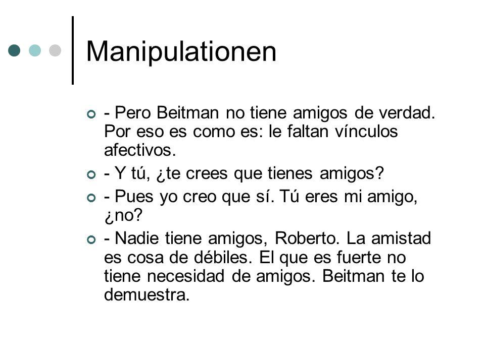 Manipulationen - Pero Beitman no tiene amigos de verdad. Por eso es como es: le faltan vínculos afectivos. - Y tú, ¿te crees que tienes amigos? - Pues