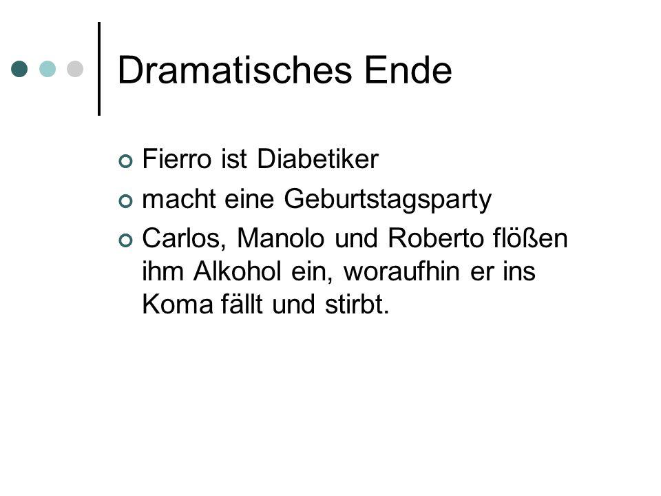 Dramatisches Ende Fierro ist Diabetiker macht eine Geburtstagsparty Carlos, Manolo und Roberto flößen ihm Alkohol ein, woraufhin er ins Koma fällt und