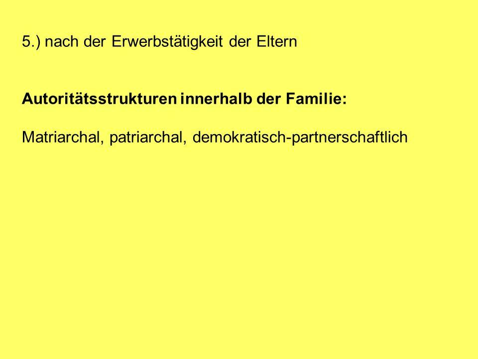 5.) nach der Erwerbstätigkeit der Eltern Autoritätsstrukturen innerhalb der Familie: Matriarchal, patriarchal, demokratisch-partnerschaftlich