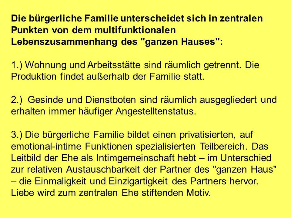 Die bürgerliche Familie unterscheidet sich in zentralen Punkten von dem multifunktionalen Lebenszusammenhang des ganzen Hauses : 1.) Wohnung und Arbeitsstätte sind räumlich getrennt.
