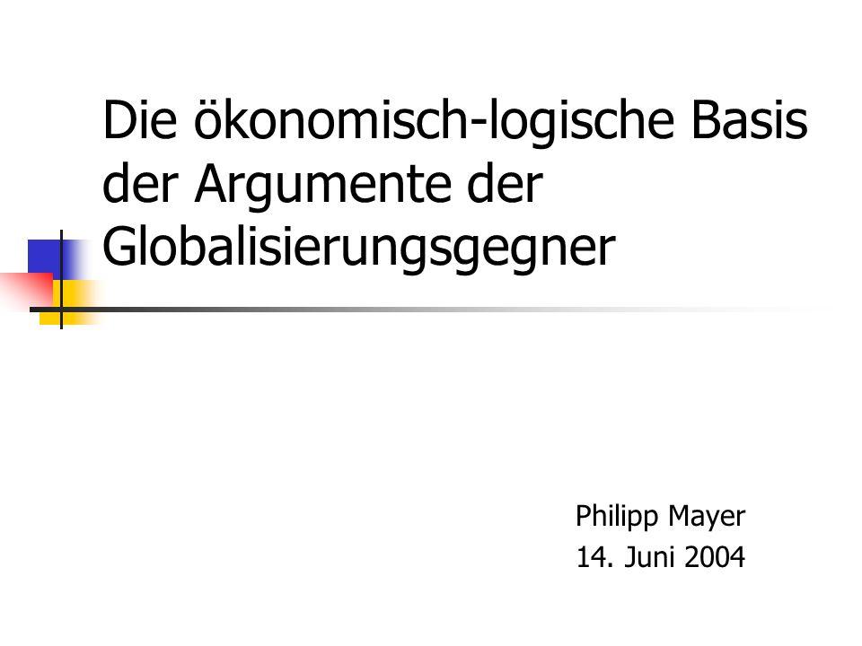 Die ökonomisch-logische Basis der Argumente der Globalisierungsgegner Philipp Mayer 14. Juni 2004