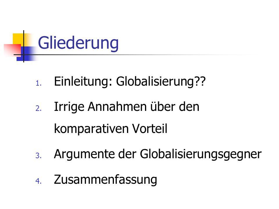 Gliederung 1. Einleitung: Globalisierung?? 2. Irrige Annahmen über den komparativen Vorteil 3. Argumente der Globalisierungsgegner 4. Zusammenfassung