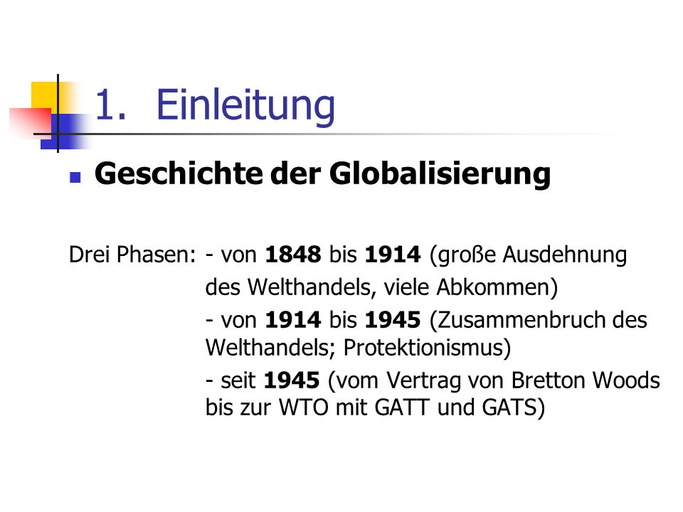 1.Einleitung Geschichte der Globalisierung Drei Phasen: - von 1848 bis 1914 (große Ausdehnung des Welthandels, viele Abkommen) - von 1914 bis 1945 (Zu