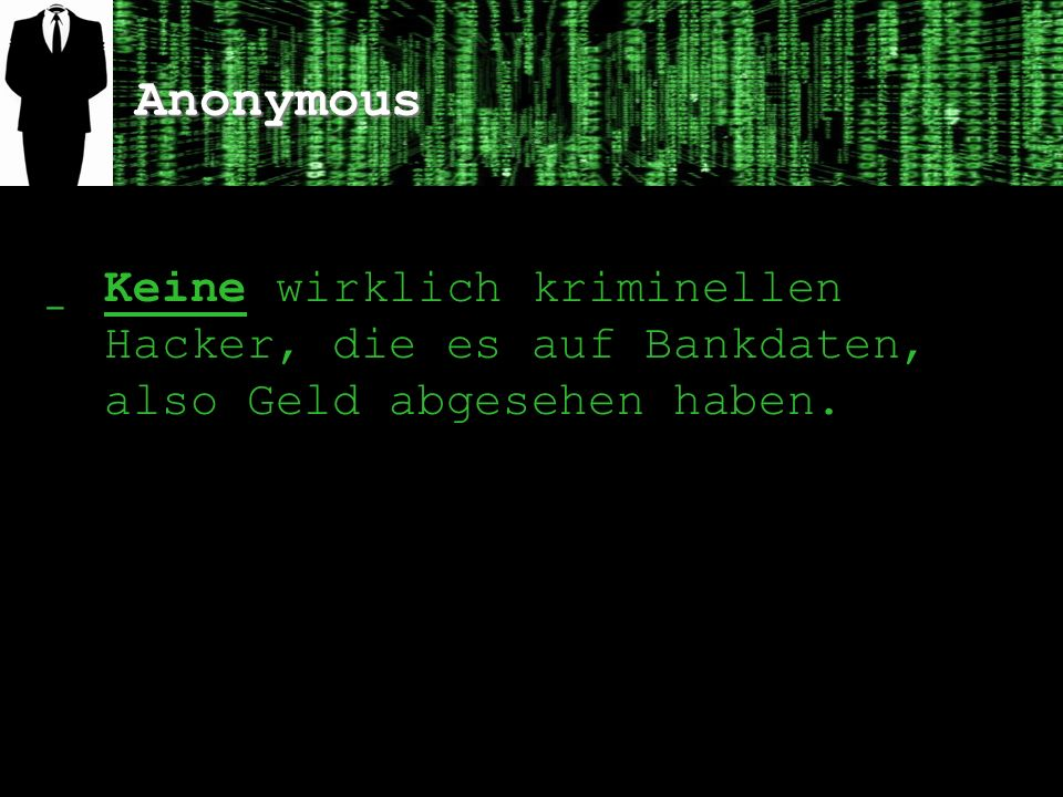 Anonymous ̲ Keine wirklich kriminellen Hacker, die es auf Bankdaten, also Geld abgesehen haben.