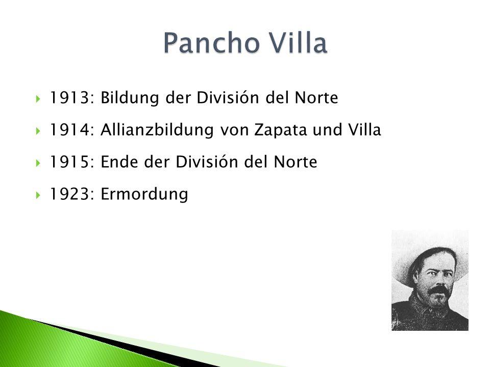 1913: Bildung der División del Norte 1914: Allianzbildung von Zapata und Villa 1915: Ende der División del Norte 1923: Ermordung