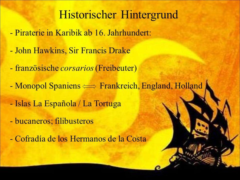 Historischer Hintergrund - Piraterie in Karibik ab 16. Jahrhundert: - John Hawkins, Sir Francis Drake - französische corsarios (Freibeuter) - Monopol