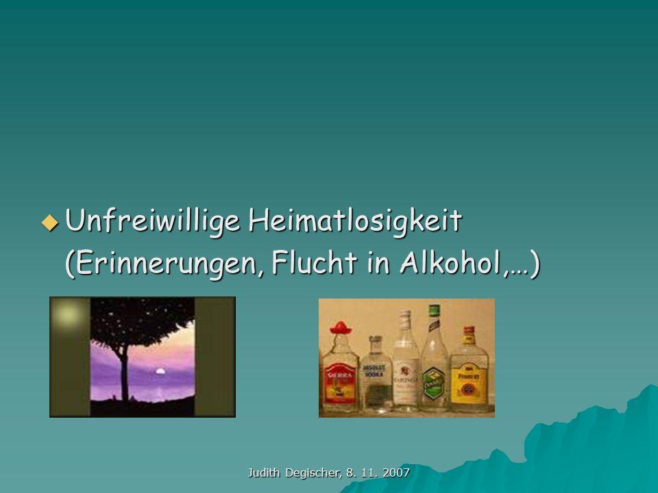 Judith Degischer, 8. 11. 2007 Unfreiwillige Heimatlosigkeit Unfreiwillige Heimatlosigkeit (Erinnerungen, Flucht in Alkohol,…)