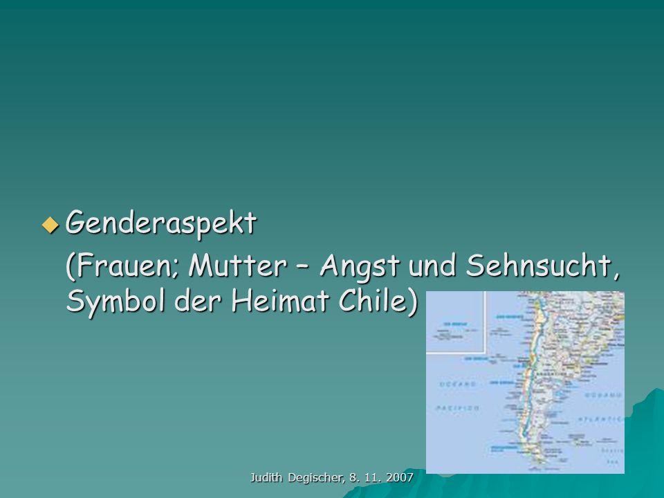 Judith Degischer, 8. 11. 2007 Genderaspekt Genderaspekt (Frauen; Mutter – Angst und Sehnsucht, Symbol der Heimat Chile)