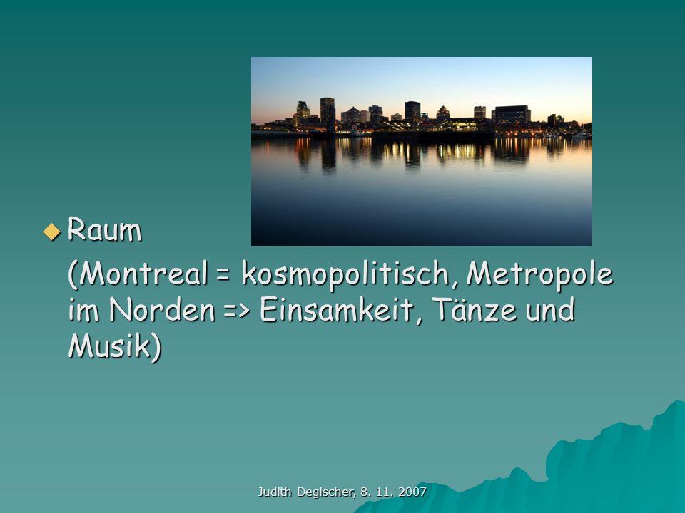Judith Degischer, 8. 11. 2007 Raum Raum (Montreal = kosmopolitisch, Metropole im Norden => Einsamkeit, Tänze und Musik)