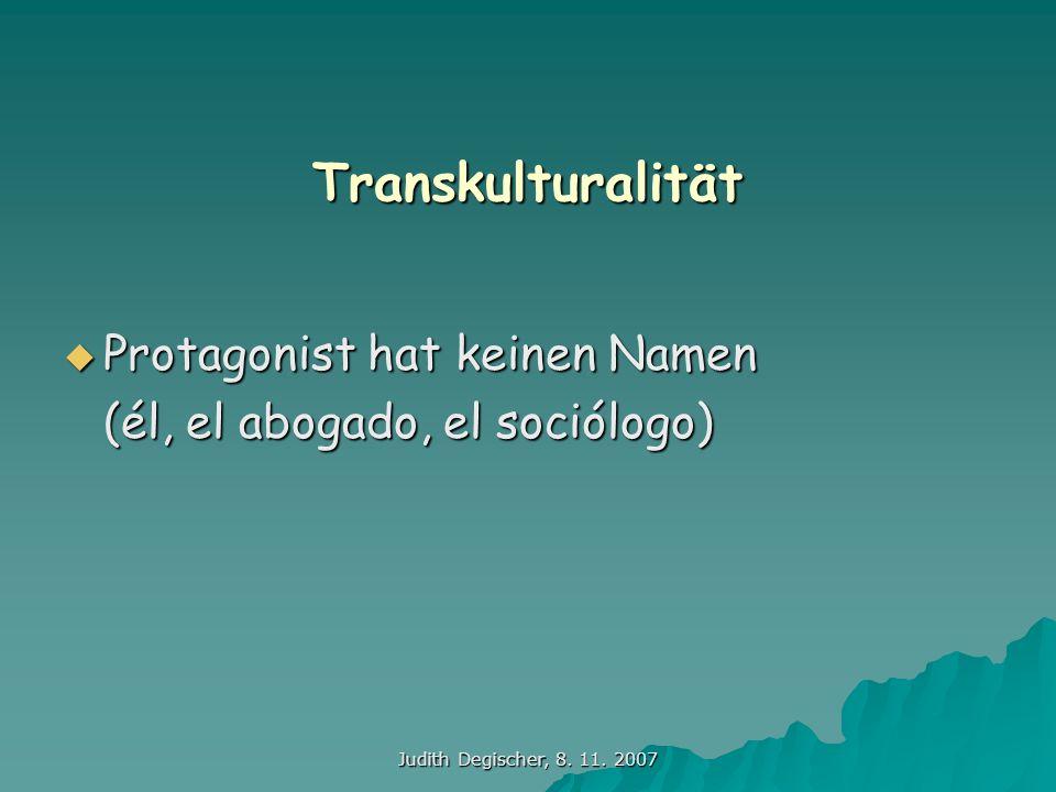 Judith Degischer, 8. 11. 2007 Transkulturalität Protagonist hat keinen Namen Protagonist hat keinen Namen (él, el abogado, el sociólogo)