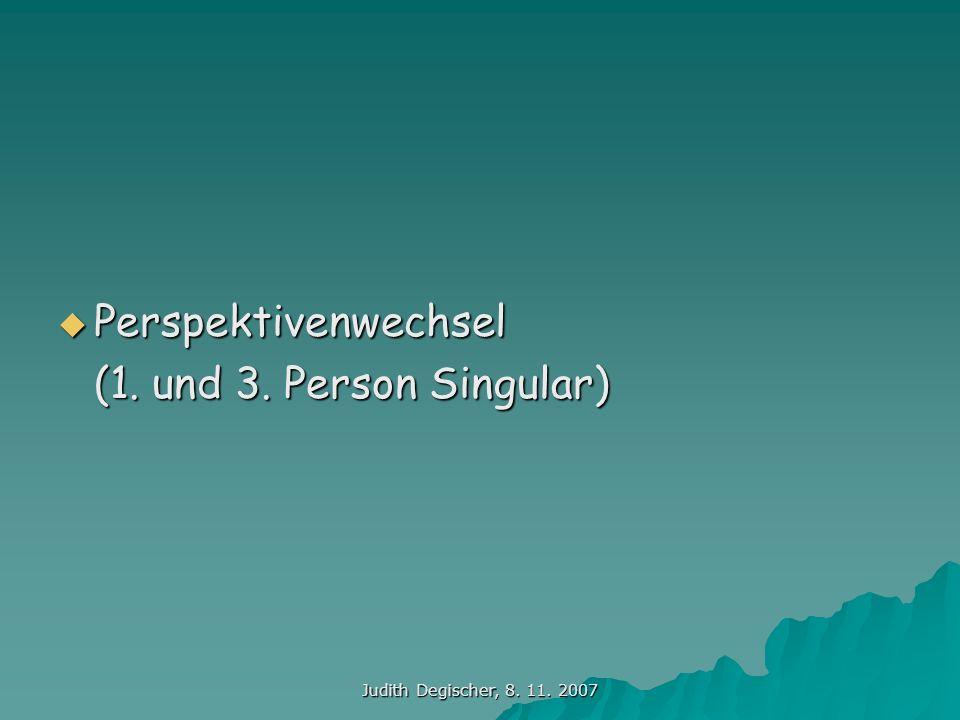 Judith Degischer, 8. 11. 2007 Perspektivenwechsel Perspektivenwechsel (1. und 3. Person Singular)