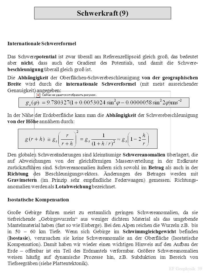 Schwerkraft (9) EF Geophysik 39 Internationale Schwereformel Das Schwerepotential ist zwar überall am Referenzellipsoid gleich groß, das bedeutet aber