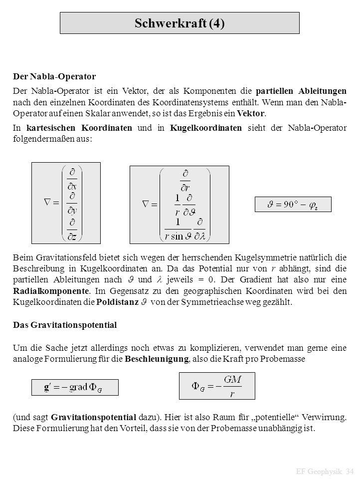 Schwerkraft (4) EF Geophysik 34 Der Nabla-Operator Der Nabla-Operator ist ein Vektor, der als Komponenten die partiellen Ableitungen nach den einzelne