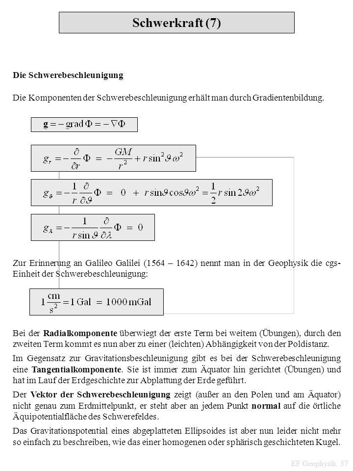 Schwerkraft (7) EF Geophysik 37 Die Schwerebeschleunigung Die Komponenten der Schwerebeschleunigung erhält man durch Gradientenbildung. Zur Erinnerung