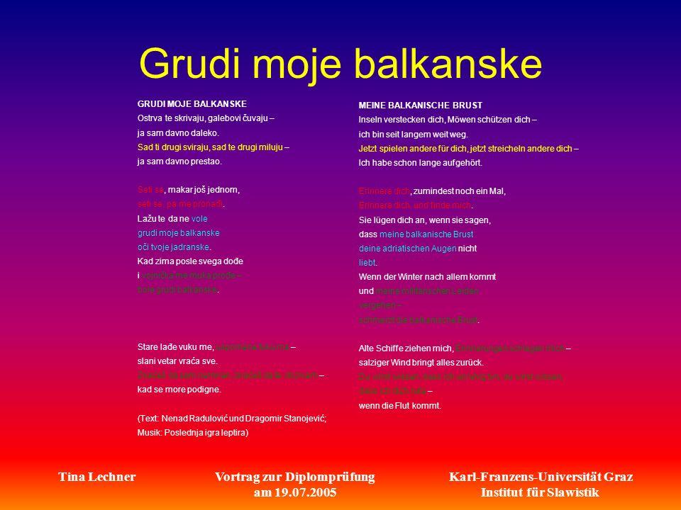 Karl-Franzens-Universität Graz Institut für Slawistik Tina LechnerVortrag zur Diplomprüfung am 19.07.2005 Grudi moje balkanske GRUDI MOJE BALKANSKE Ostrva te skrivaju, galebovi čuvaju – ja sam davno daleko.