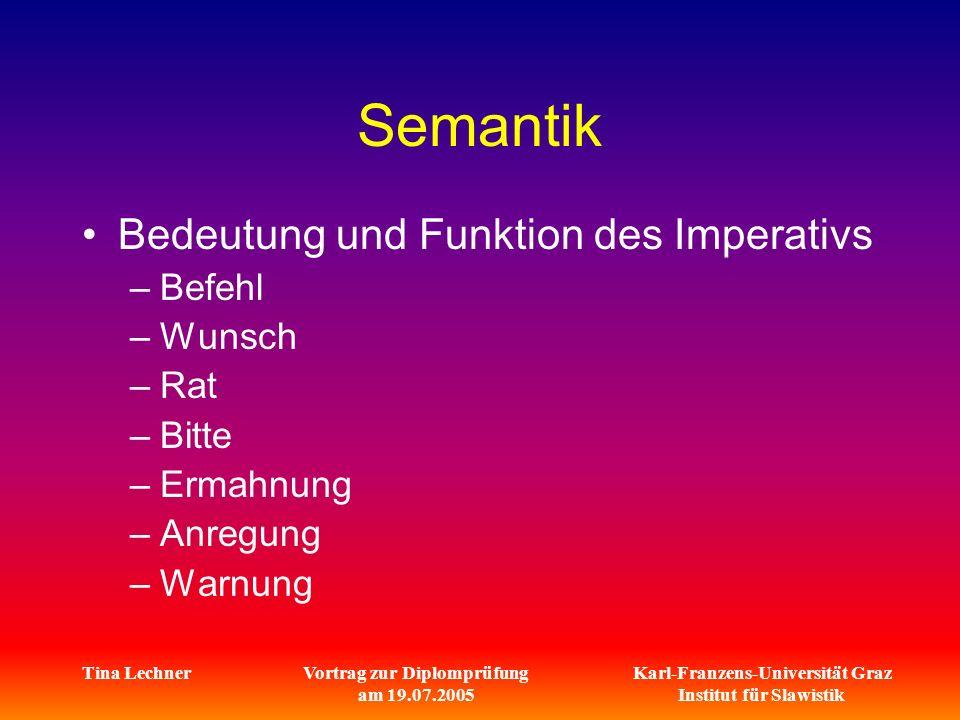 Karl-Franzens-Universität Graz Institut für Slawistik Tina LechnerVortrag zur Diplomprüfung am 19.07.2005 Semantik Bedeutung und Funktion des Imperativs –Befehl –Wunsch –Rat –Bitte –Ermahnung –Anregung –Warnung