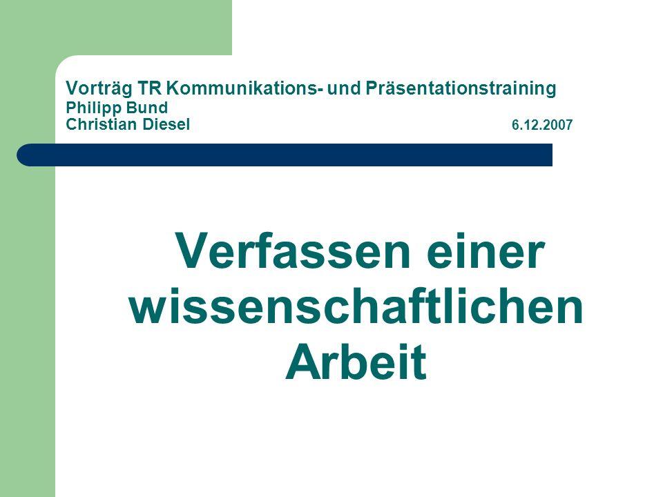 Vorträg TR Kommunikations- und Präsentationstraining Philipp Bund Christian Diesel 6.12.2007 Verfassen einer wissenschaftlichen Arbeit