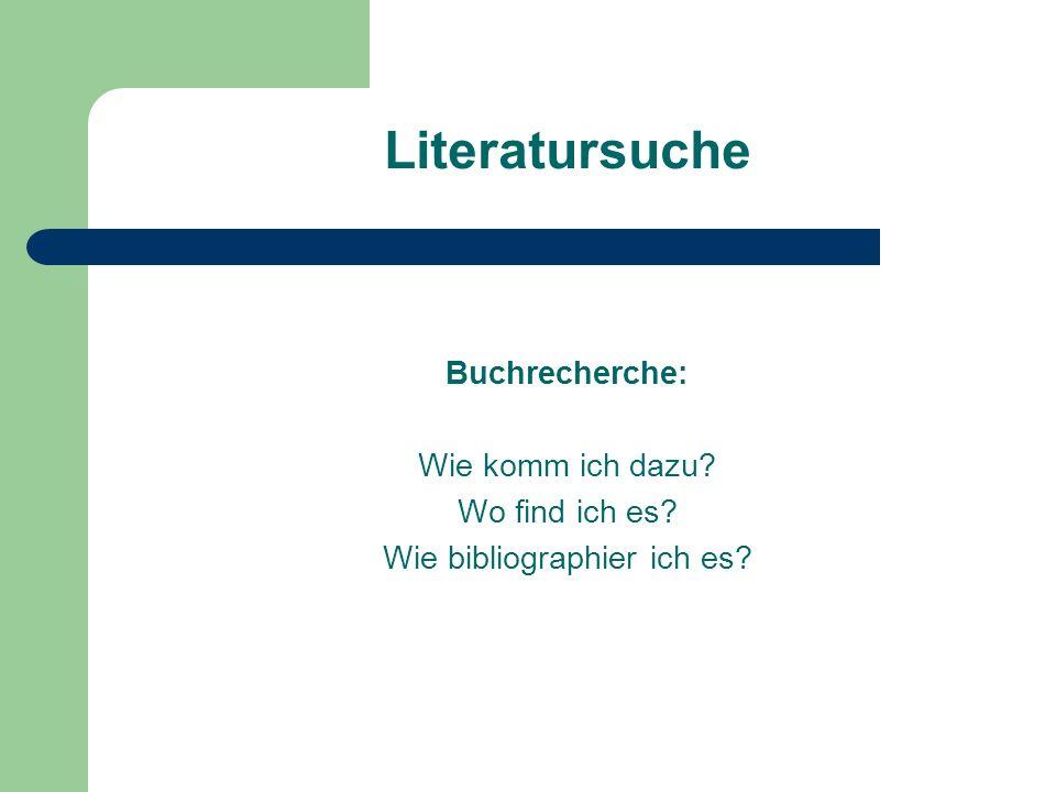 Literatursuche Buchrecherche: Wie komm ich dazu? Wo find ich es? Wie bibliographier ich es?