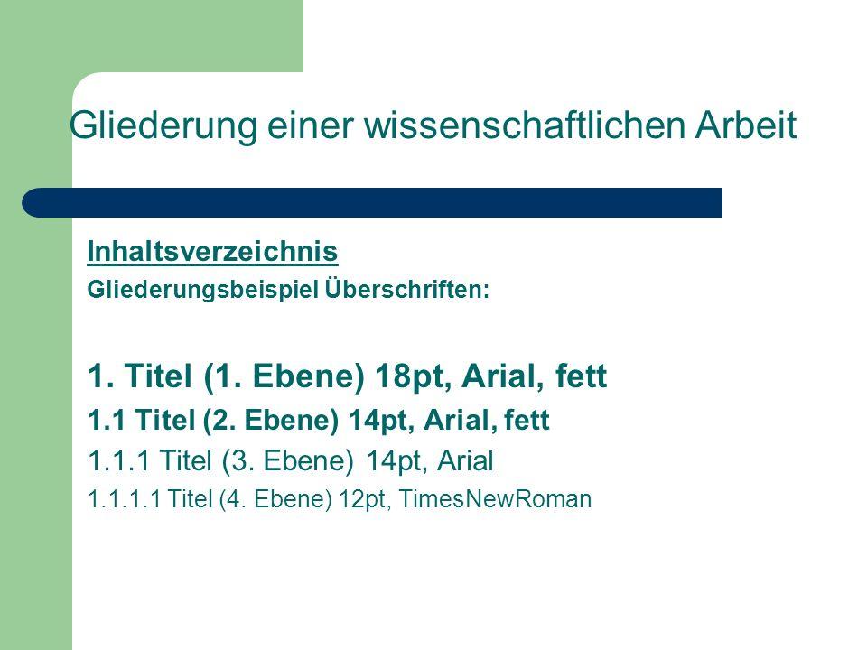 Gliederung einer wissenschaftlichen Arbeit Inhaltsverzeichnis Gliederungsbeispiel Überschriften: 1. Titel (1. Ebene) 18pt, Arial, fett 1.1 Titel (2. E