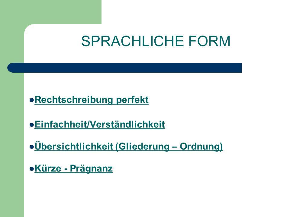 SPRACHLICHE FORM Rechtschreibung perfekt Einfachheit/Verständlichkeit Übersichtlichkeit (Gliederung – Ordnung) Kürze - Prägnanz