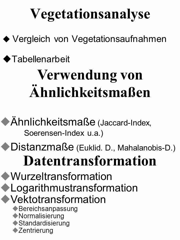 Vegetationsanalyse Vergleich von Vegetationsaufnahmen Tabellenarbeit Datentransformation Verwendung von Ähnlichkeitsmaßen uWurzeltransformation uLogar
