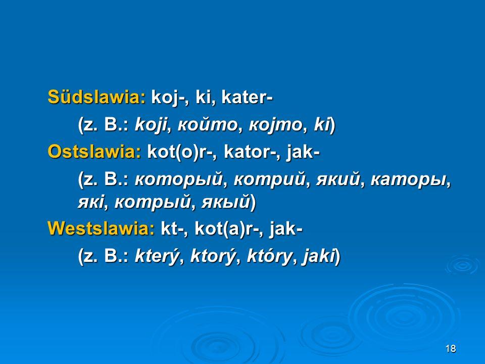 Südslawia: koj-, ki, kater- (z. B.: koji, който, којто, ki) Ostslawia: kot(o)r-, kator-, jak- (z. B.: который, котрий, який, каторы, якi, котрый, якый