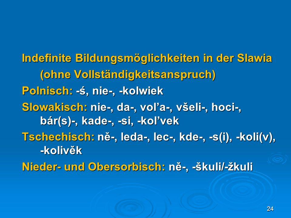 Indefinite Bildungsmöglichkeiten in der Slawia (ohne Vollständigkeitsanspruch) Polnisch: -ś, nie-, -kolwiek Slowakisch: nie-, da-, vola-, všeli-, hoci