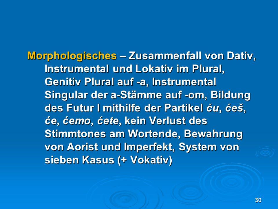 Morphologisches – Zusammenfall von Dativ, Instrumental und Lokativ im Plural, Genitiv Plural auf -a, Instrumental Singular der a-Stämme auf -om, Bildu