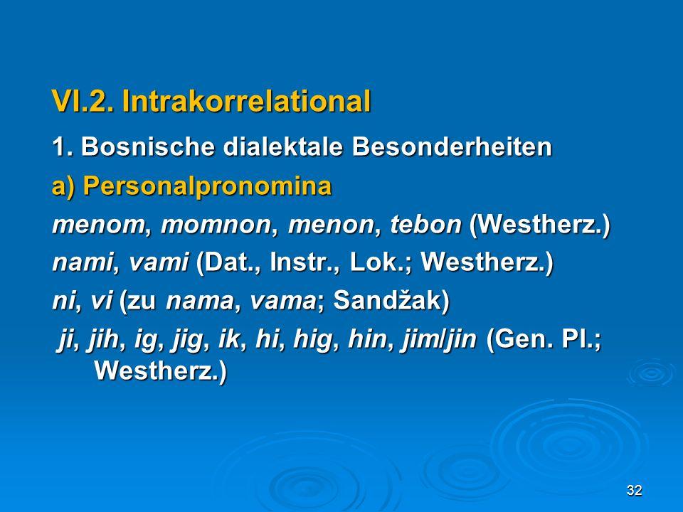 VI.2. Intrakorrelational 1. Bosnische dialektale Besonderheiten a) Personalpronomina menom, momnon, menon, tebon (Westherz.) nami, vami (Dat., Instr.,