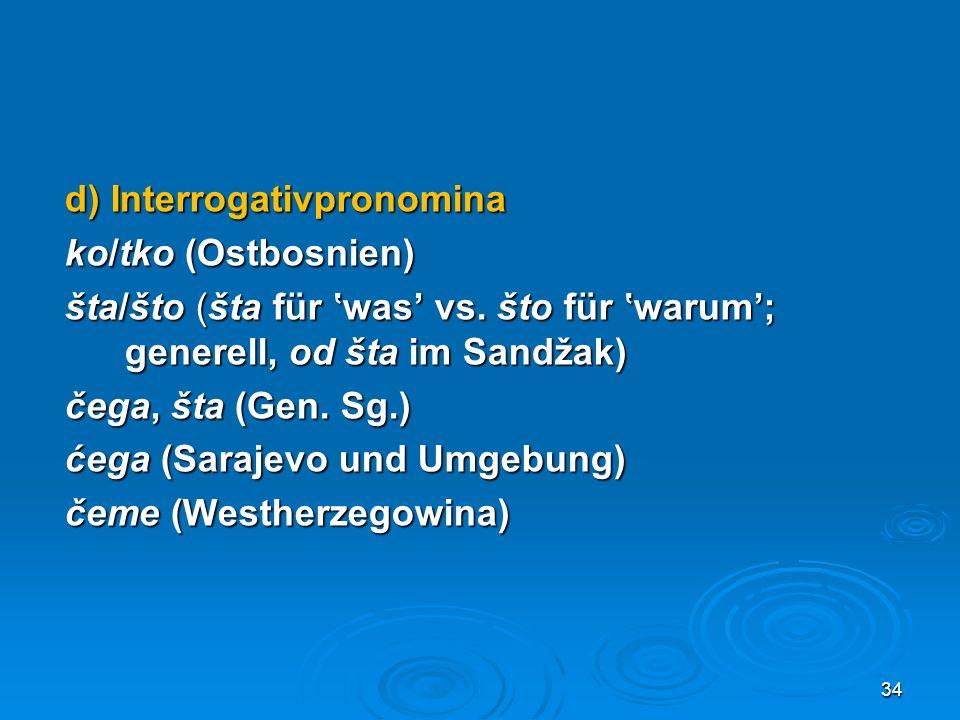 d) Interrogativpronomina ko/tko (Ostbosnien) šta/što (šta für was vs. što für warum; generell, od šta im Sandžak) čega, šta (Gen. Sg.) ćega (Sarajevo