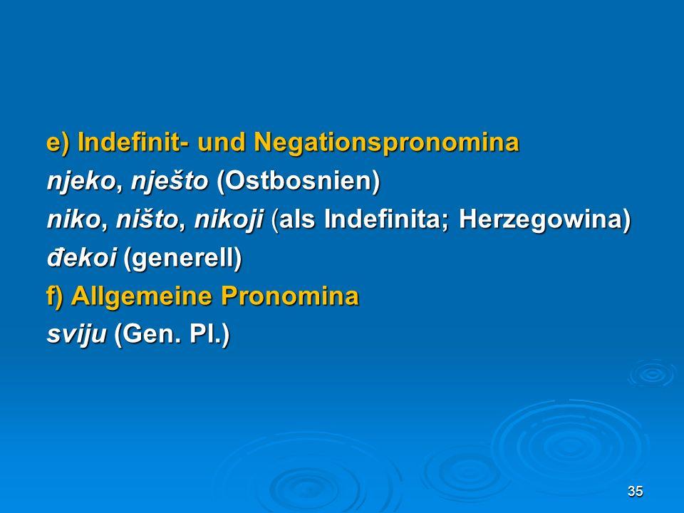 e) Indefinit- und Negationspronomina njeko, nješto (Ostbosnien) niko, ništo, nikoji (als Indefinita; Herzegowina) đekoi (generell) f) Allgemeine Prono