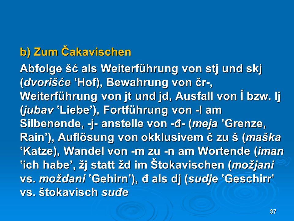 b) Zum Čakavischen Abfolge šć als Weiterführung von stj und skj (dvorišće Hof), Bewahrung von čr-, Weiterführung von jt und jd, Ausfall von ĺ bzw. lj