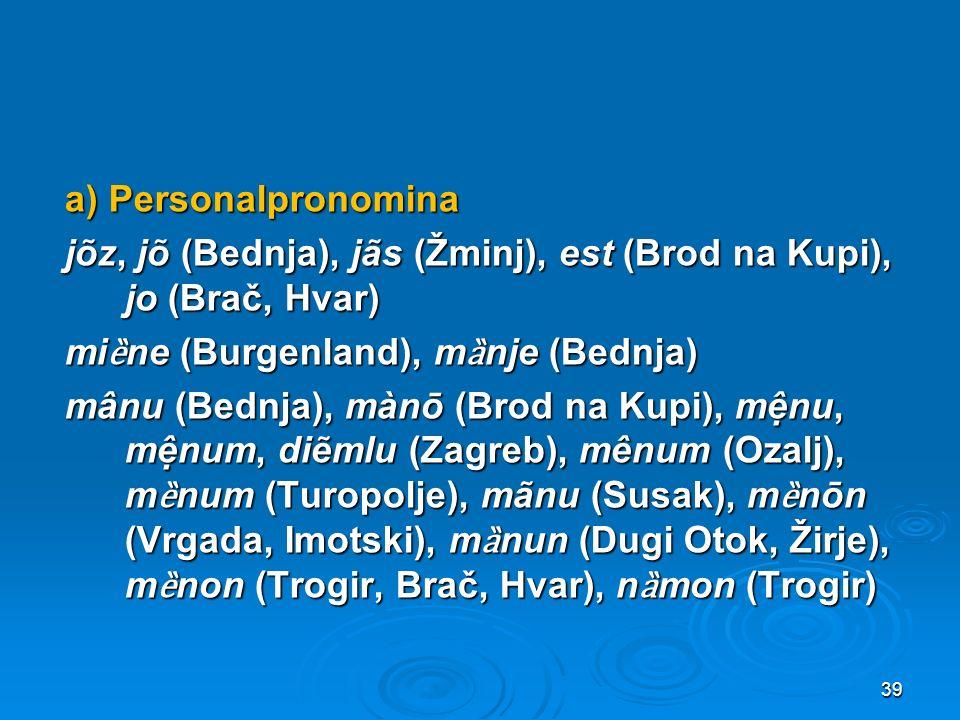 a) Personalpronomina jõz, jõ (Bednja), jãs (Žminj), est (Brod na Kupi), jo (Brač, Hvar) mi ȅ ne (Burgenland), m ȁ nje (Bednja) mânu (Bednja), mànō (B