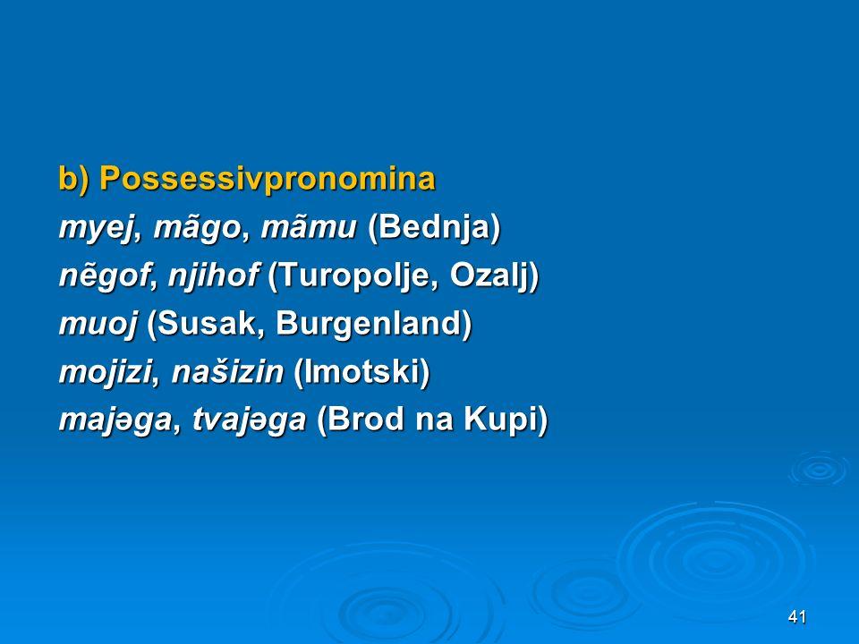 b) Possessivpronomina myej, mãgo, mãmu (Bednja) nẽgof, njihof (Turopolje, Ozalj) muoj (Susak, Burgenland) mojizi, našizin (Imotski) majəga, tvajəga