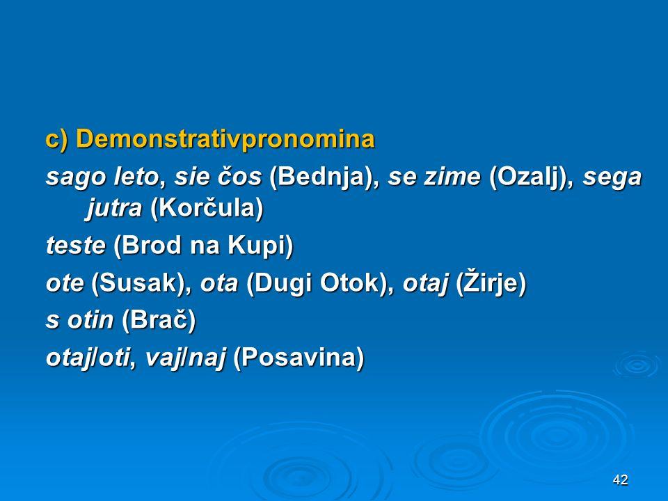 c) Demonstrativpronomina sago leto, sie čos (Bednja), se zime (Ozalj), sega jutra (Korčula) teste (Brod na Kupi) ote (Susak), ota (Dugi Otok), otaj (Ž