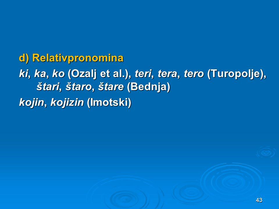 d) Relativpronomina ki, ka, ko (Ozalj et al.), teri, tera, tero (Turopolje), štari, štaro, štare (Bednja) kojin, kojizin (Imotski) 43